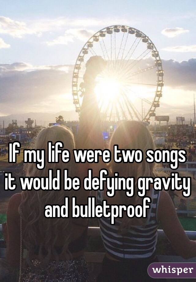If my life were two songs it would be defying gravity and bulletproof