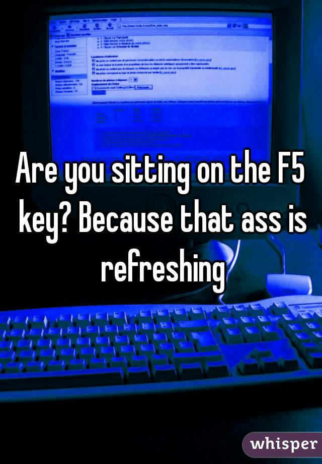 Are you sitting on the F5 key? Because that ass is refreshing