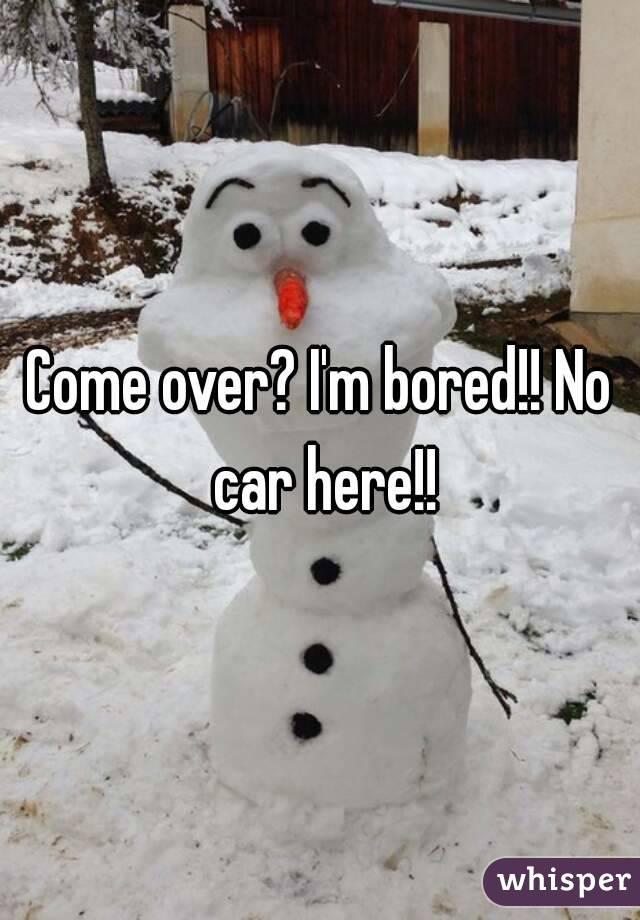 Come over? I'm bored!! No car here!!