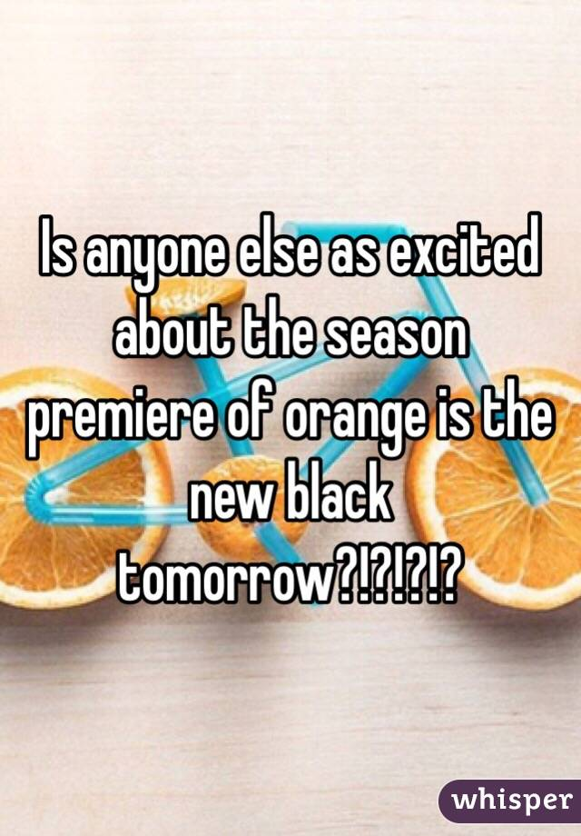 Is anyone else as excited about the season premiere of orange is the new black tomorrow?!?!?!?