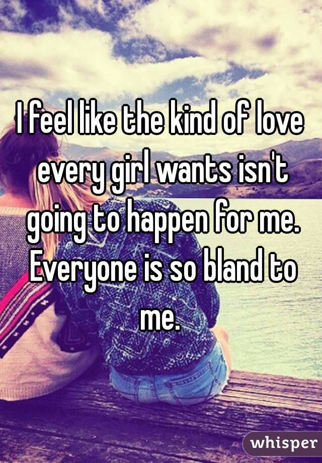 I feel like the kind of love every girl wants isn't going to happen for me. Everyone is so bland to me.