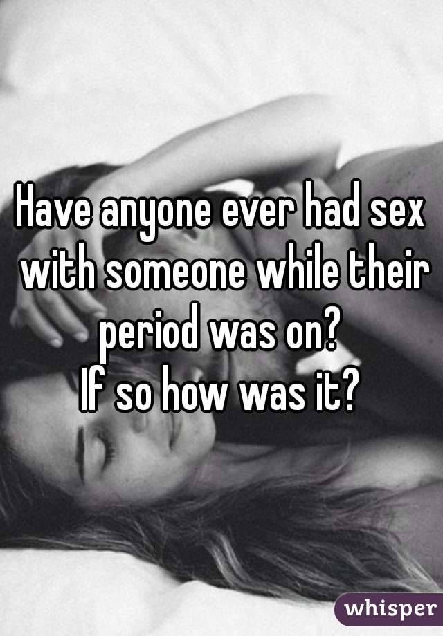 Have anyone ever had sex with someone while their period was on?  If so how was it?