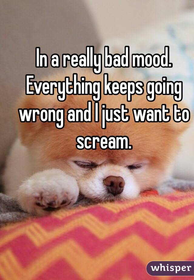 In a really bad mood. Everything keeps going wrong and I just want to scream.