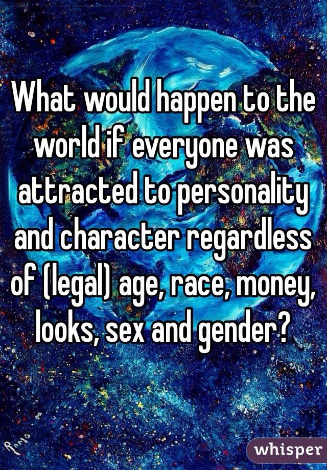 What would happen to the world if everyone was attracted to personality and character regardless of (legal) age, race, money, looks, sex and gender?