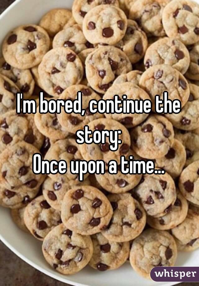 I'm bored, continue the story:  Once upon a time...