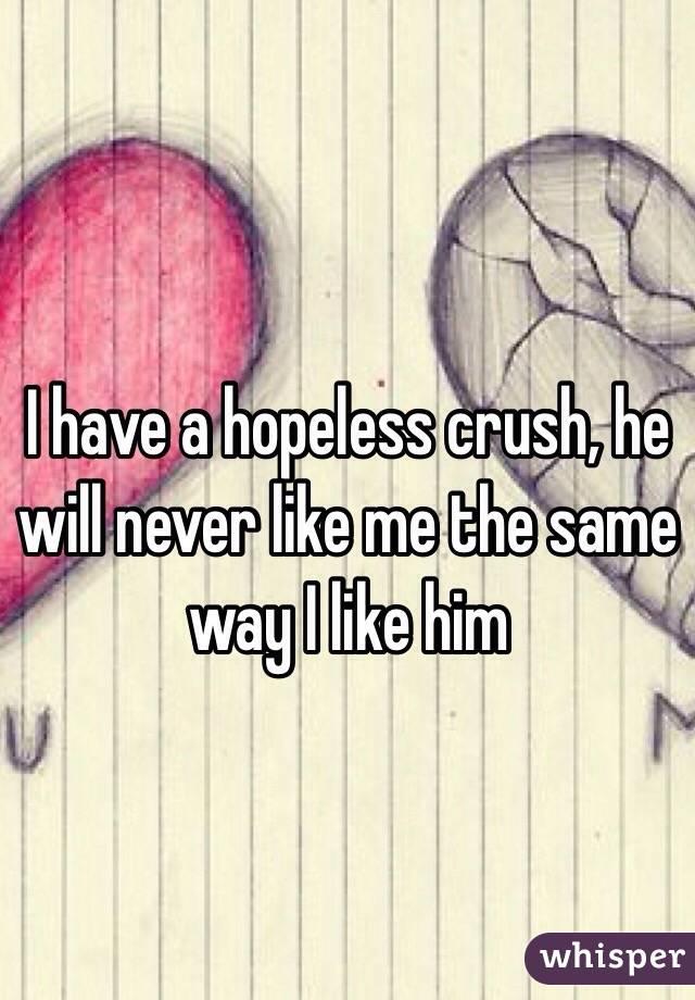 I have a hopeless crush, he will never like me the same way I like him