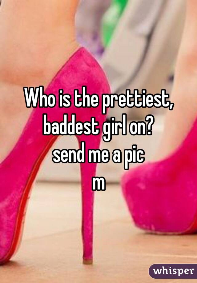 Who is the prettiest, baddest girl on? send me a pic m