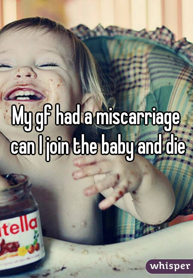 My gf had a miscarriage can I join the baby and die