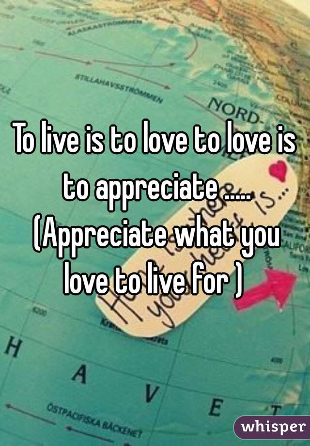 To live is to love to love is to appreciate ..... (Appreciate what you love to live for )