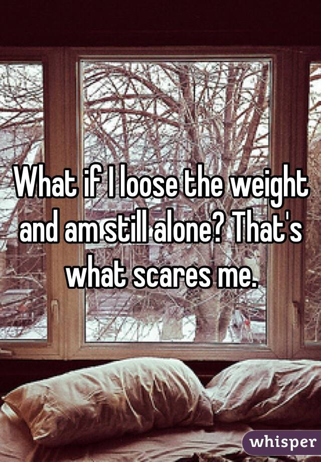 What if I loose the weight and am still alone? That's what scares me.