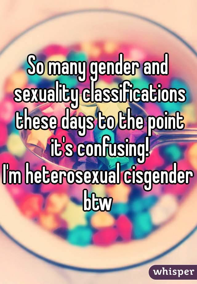 So many gender and sexuality classifications these days to the point it's confusing! I'm heterosexual cisgender btw