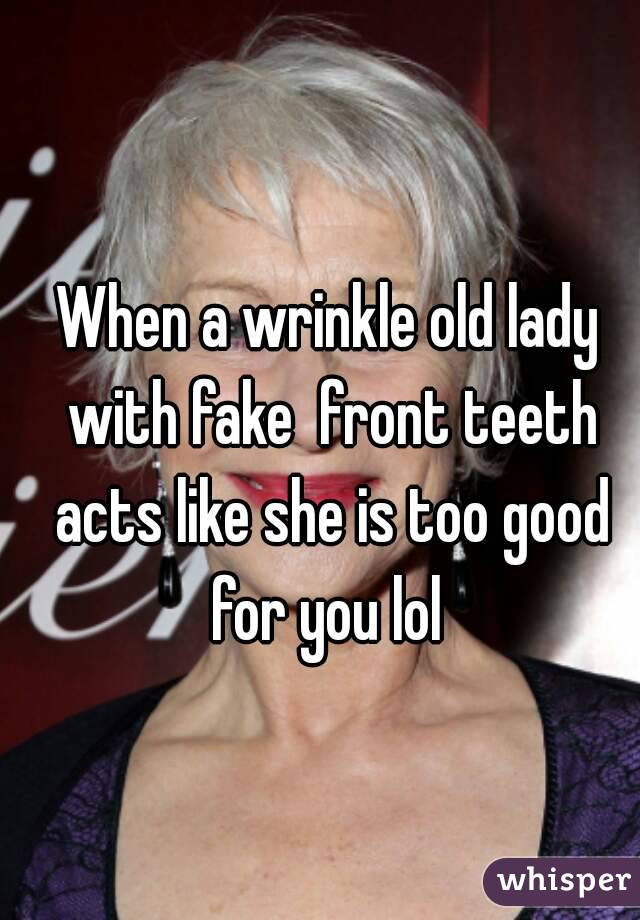 When a wrinkle old lady with fake  front teeth acts like she is too good for you lol