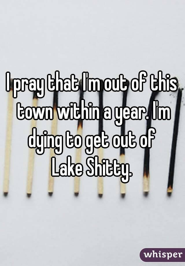I pray that I'm out of this town within a year. I'm dying to get out of  Lake Shitty.