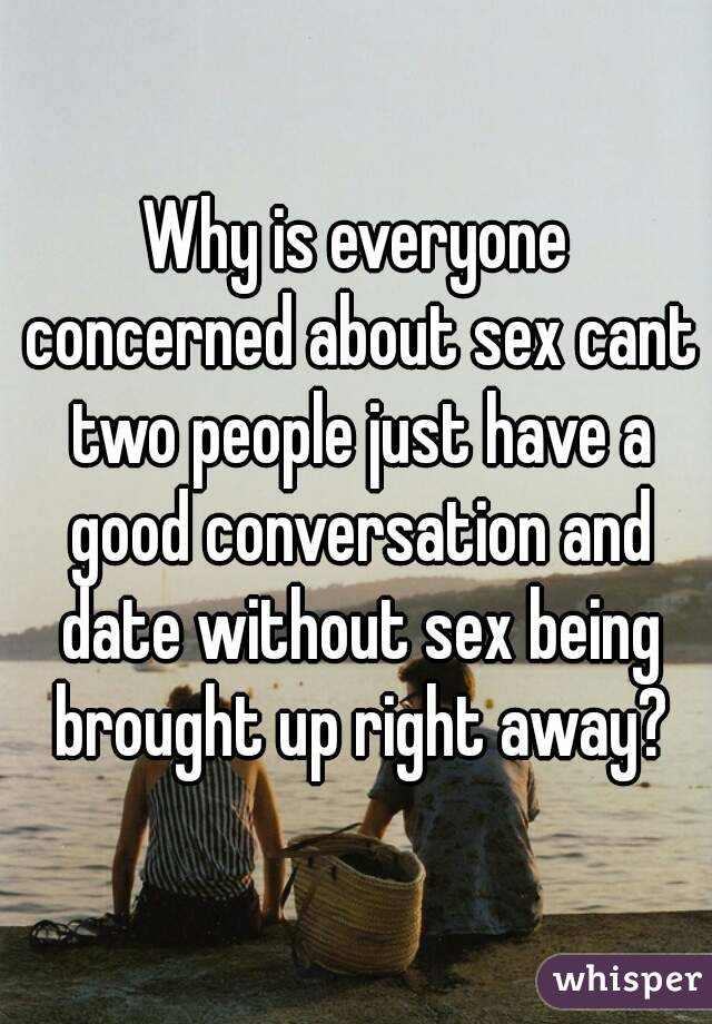 Why is everyone concerned about sex cant two people just have a good conversation and date without sex being brought up right away?