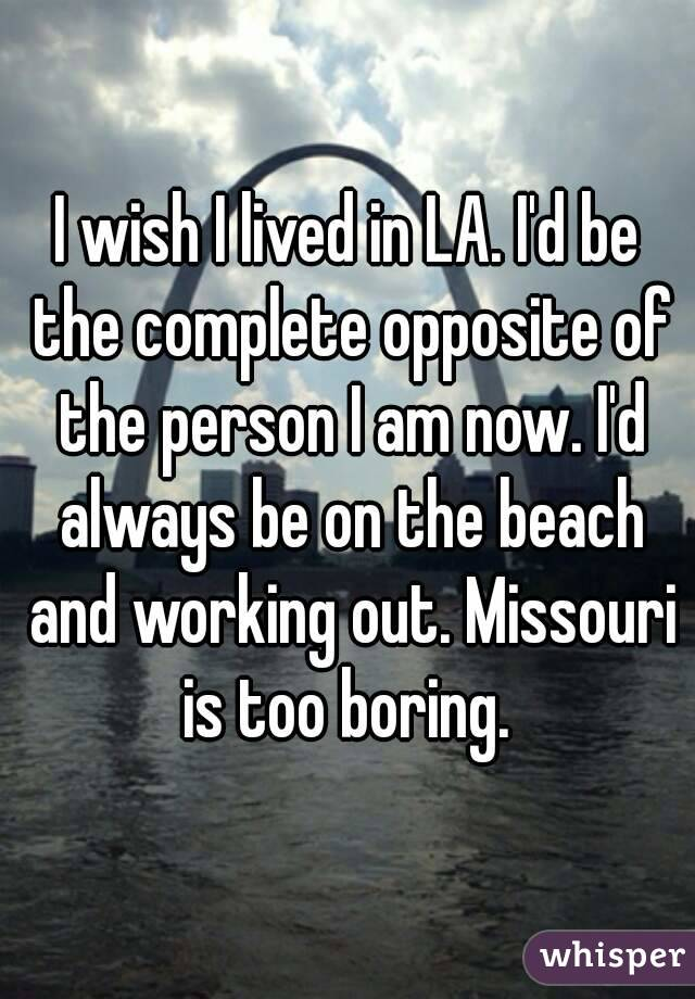 I wish I lived in LA. I'd be the complete opposite of the person I am now. I'd always be on the beach and working out. Missouri is too boring.