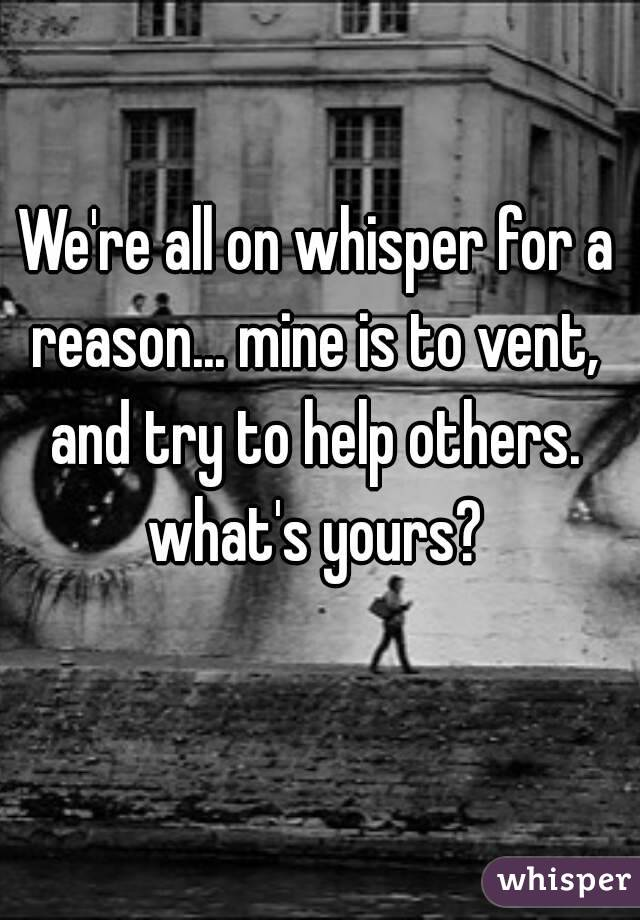 We're all on whisper for a reason... mine is to vent,  and try to help others.  what's yours?