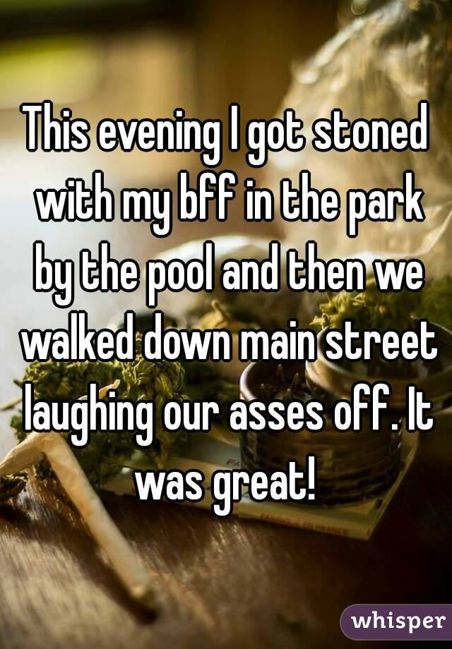 This evening I got stoned with my bff in the park by the pool and then we walked down main street laughing our asses off. It was great!