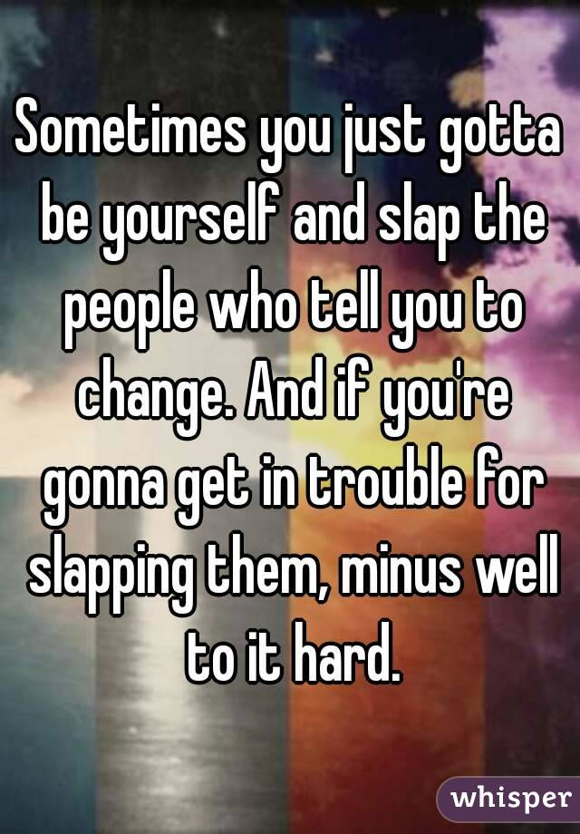 Sometimes you just gotta be yourself and slap the people who tell you to change. And if you're gonna get in trouble for slapping them, minus well to it hard.
