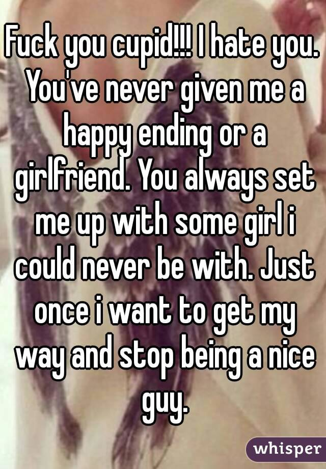 Fuck you cupid!!! I hate you. You've never given me a happy ending or a girlfriend. You always set me up with some girl i could never be with. Just once i want to get my way and stop being a nice guy.