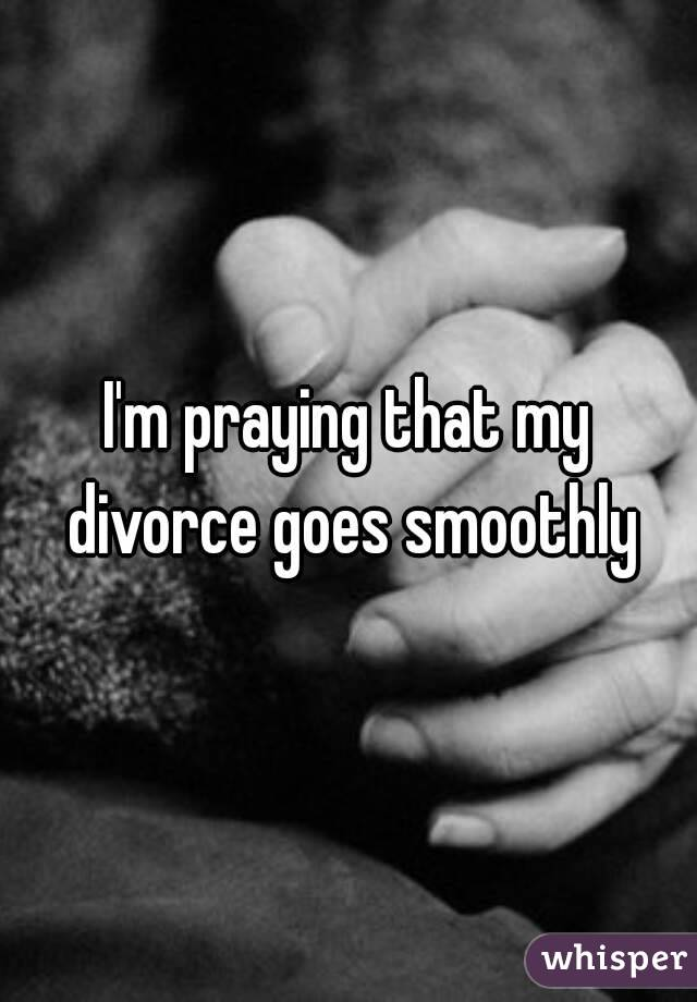 I'm praying that my divorce goes smoothly