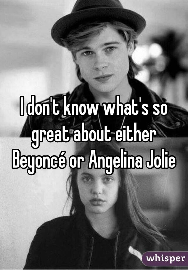 I don't know what's so great about either Beyoncé or Angelina Jolie