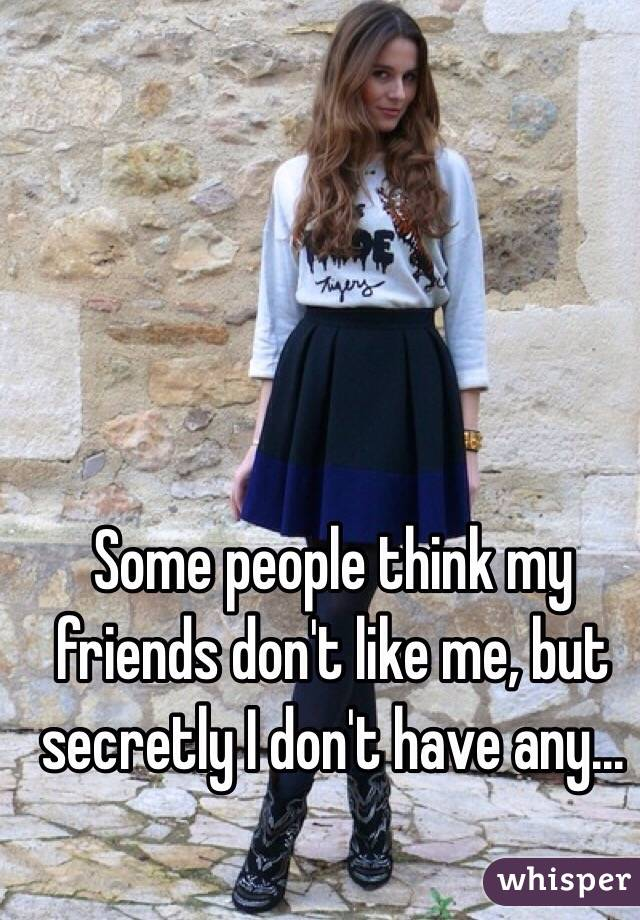Some people think my friends don't like me, but secretly I don't have any...