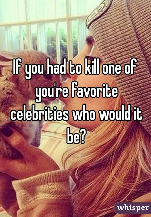 If you had to kill one of you're favorite celebrities who would it be?