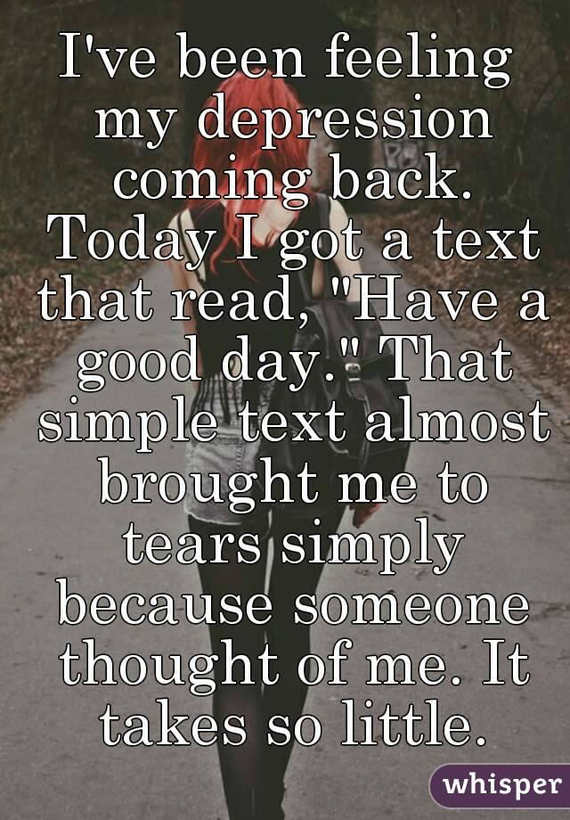 """I've been feeling my depression coming back. Today I got a text that read, """"Have a good day."""" That simple text almost brought me to tears simply because someone thought of me. It takes so little."""