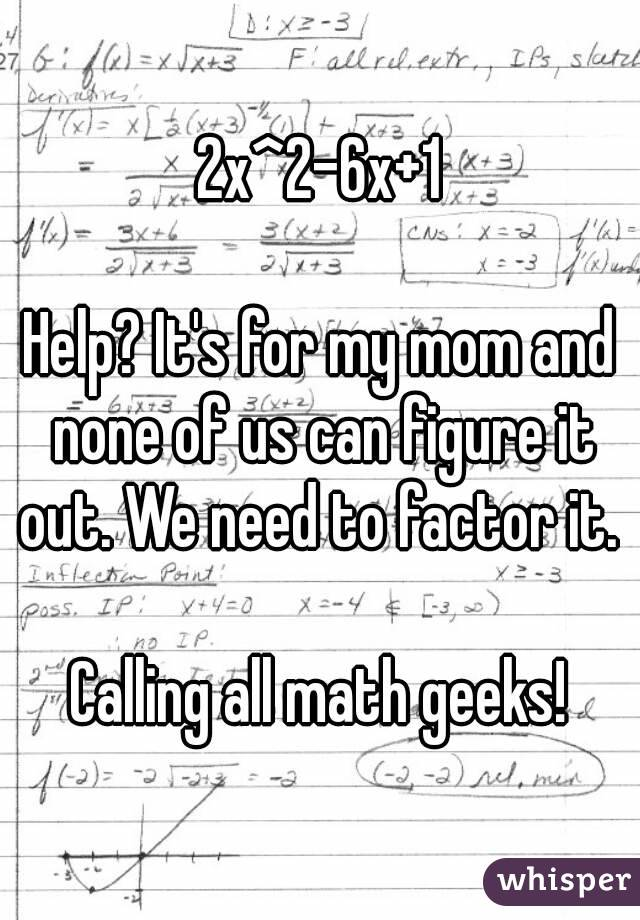 2x^2-6x+1  Help? It's for my mom and none of us can figure it out. We need to factor it.   Calling all math geeks!