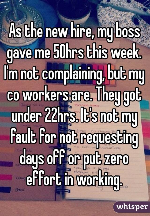 As the new hire, my boss gave me 50hrs this week. I'm not complaining, but my co workers are. They got under 22hrs. It's not my fault for not requesting days off or put zero effort in working.