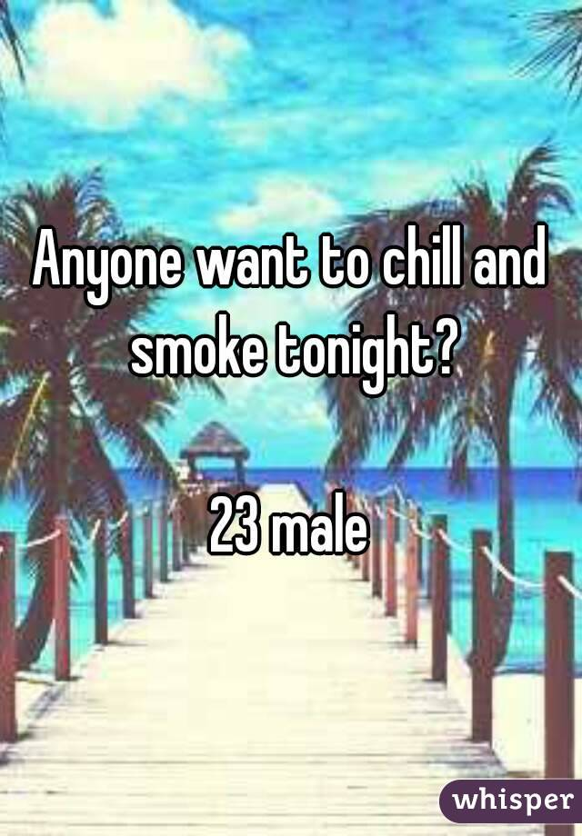 Anyone want to chill and smoke tonight?  23 male