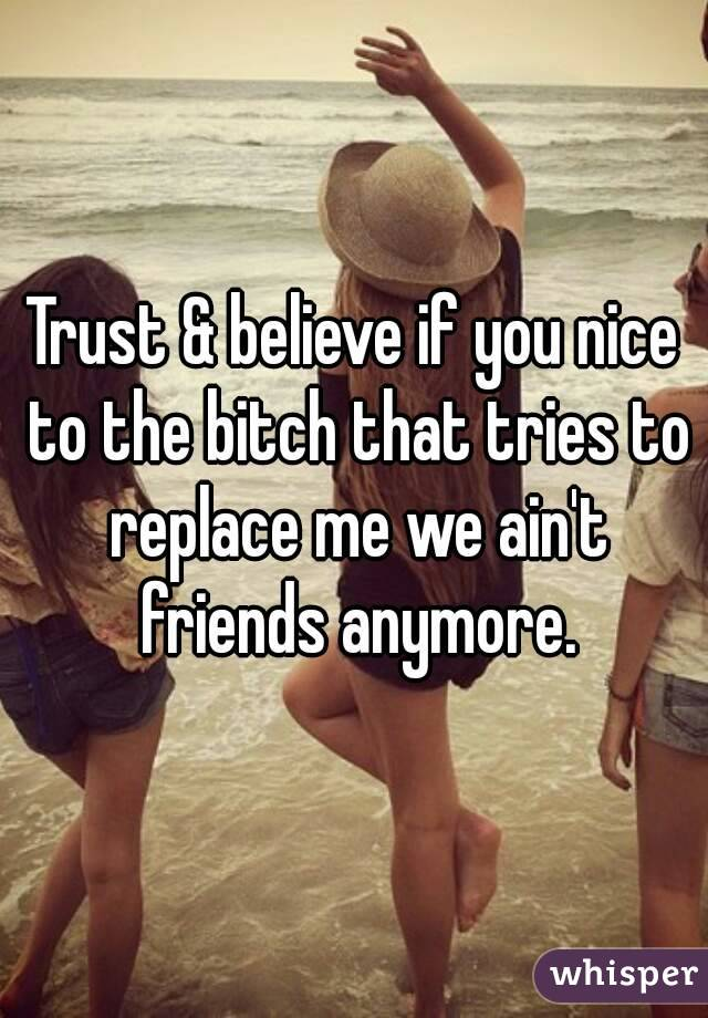 Trust & believe if you nice to the bitch that tries to replace me we ain't friends anymore.