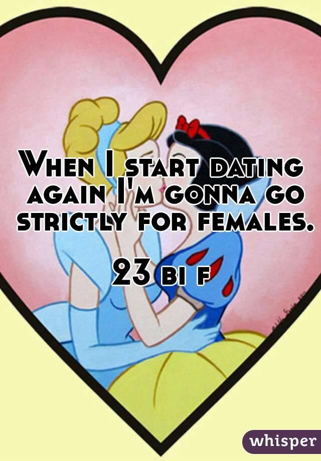 When I start dating again I'm gonna go strictly for females.  23 bi f