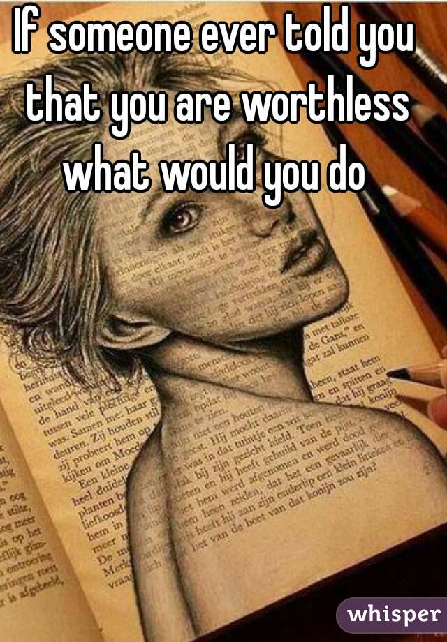 If someone ever told you that you are worthless what would you do