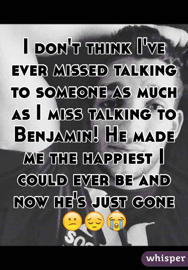 I don't think I've ever missed talking to someone as much as I miss talking to Benjamin! He made me the happiest I could ever be and now he's just gone  😕😔😭