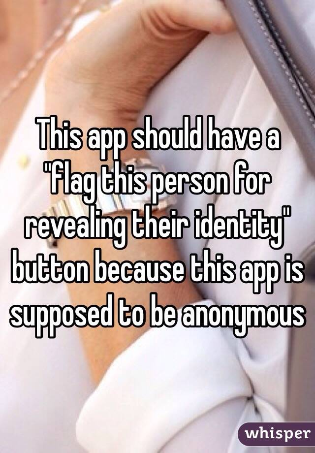 "This app should have a ""flag this person for revealing their identity"" button because this app is supposed to be anonymous"