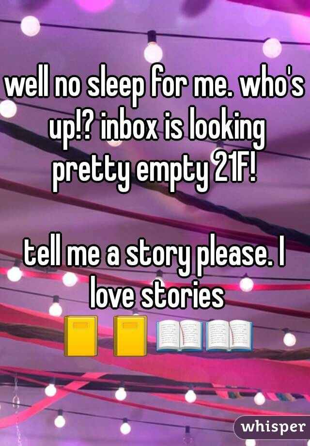 well no sleep for me. who's up!? inbox is looking pretty empty 21F!   tell me a story please. I love stories 📓📓📖📖