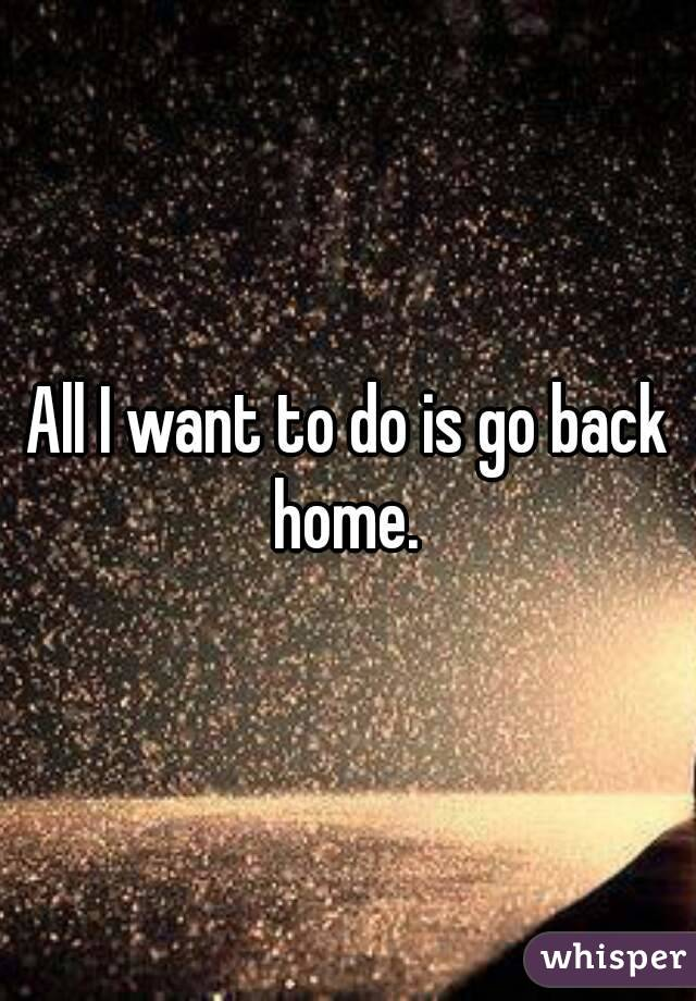 All I want to do is go back home.