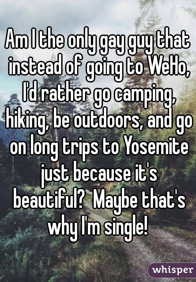 Am I the only gay guy that instead of going to WeHo, I'd rather go camping, hiking, be outdoors, and go on long trips to Yosemite just because it's beautiful?  Maybe that's why I'm single!