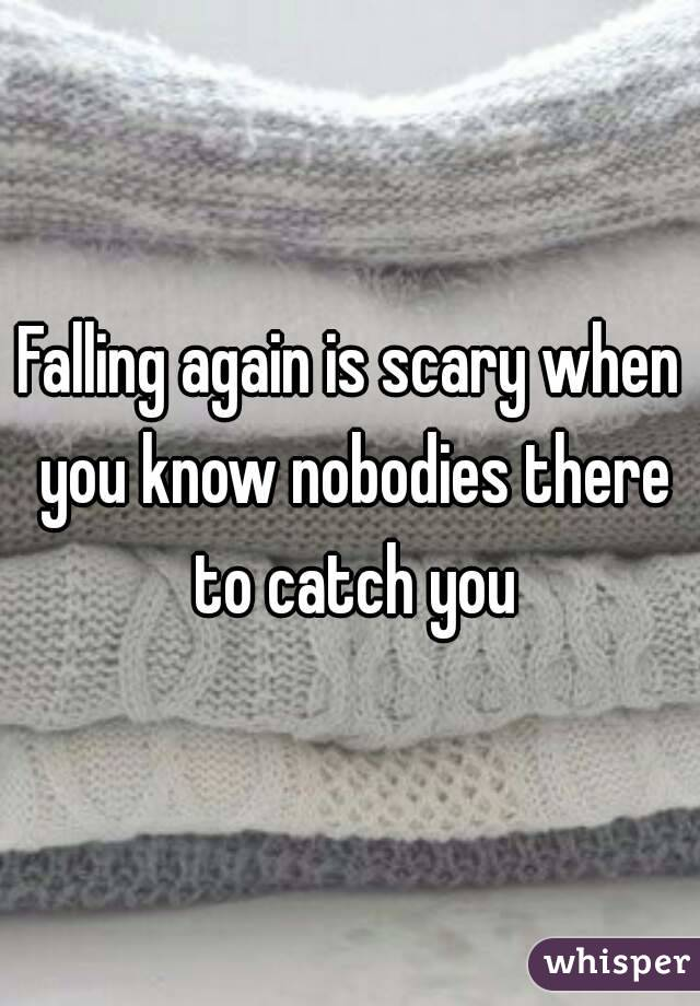 Falling again is scary when you know nobodies there to catch you