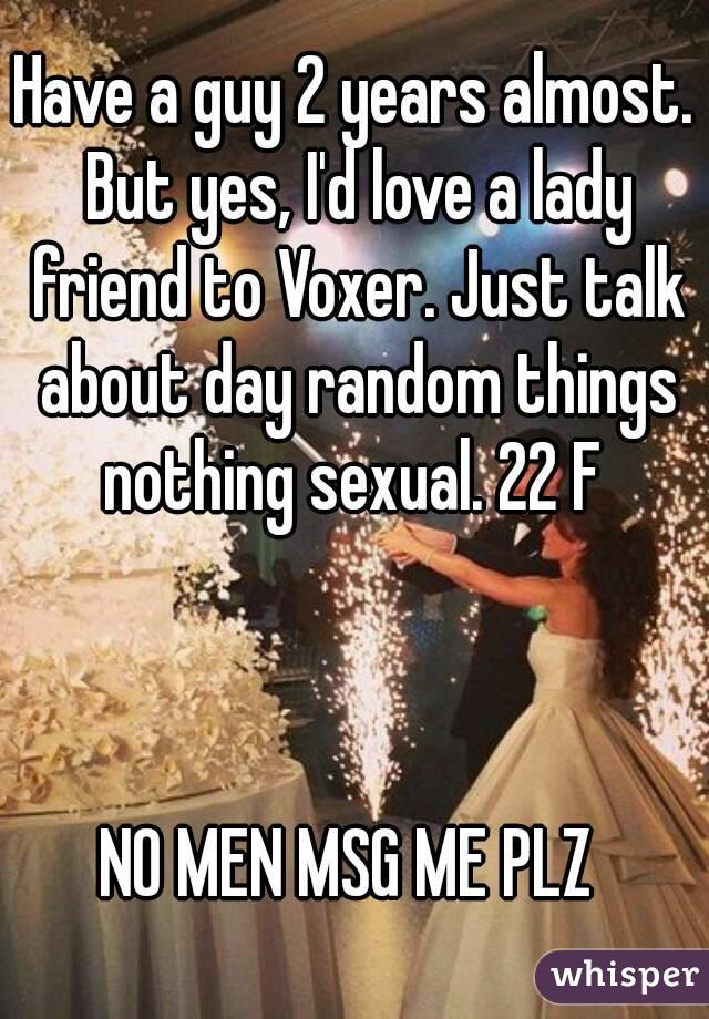 Have a guy 2 years almost. But yes, I'd love a lady friend to Voxer. Just talk about day random things nothing sexual. 22 F     NO MEN MSG ME PLZ