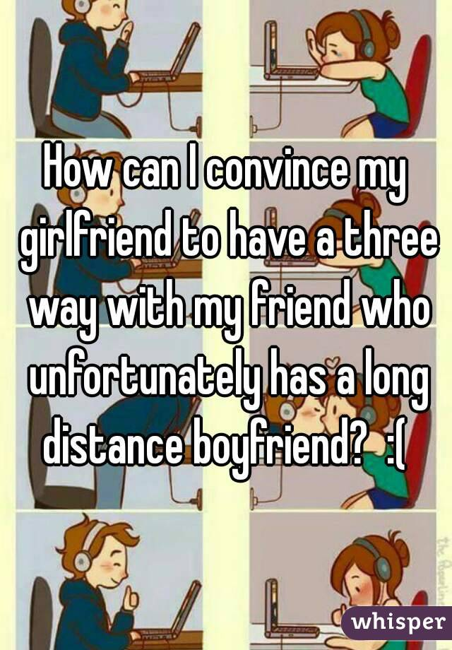 How can I convince my girlfriend to have a three way with my friend who unfortunately has a long distance boyfriend?  :(