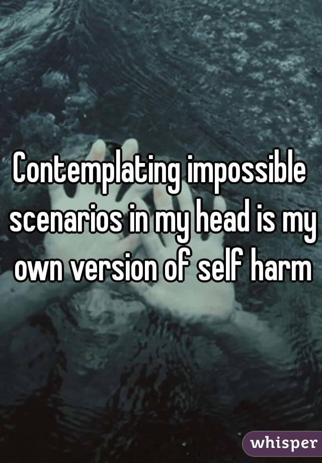 Contemplating impossible scenarios in my head is my own version of self harm