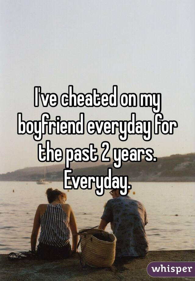 I've cheated on my boyfriend everyday for the past 2 years. Everyday.