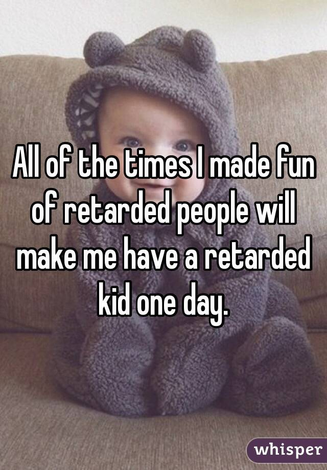 All of the times I made fun of retarded people will make me have a retarded kid one day.