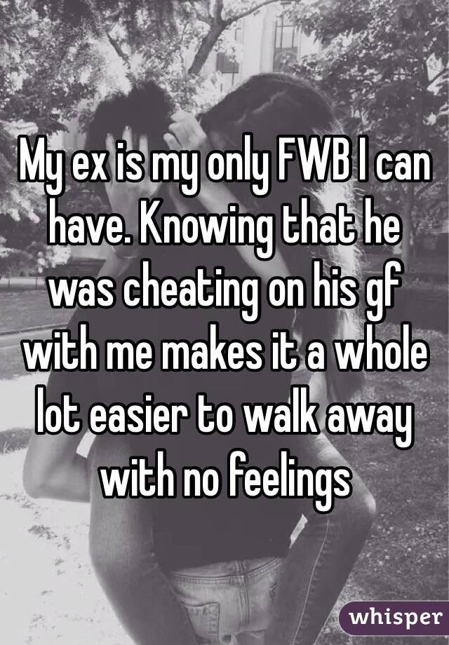 My ex is my only FWB I can have. Knowing that he was cheating on his gf with me makes it a whole lot easier to walk away with no feelings