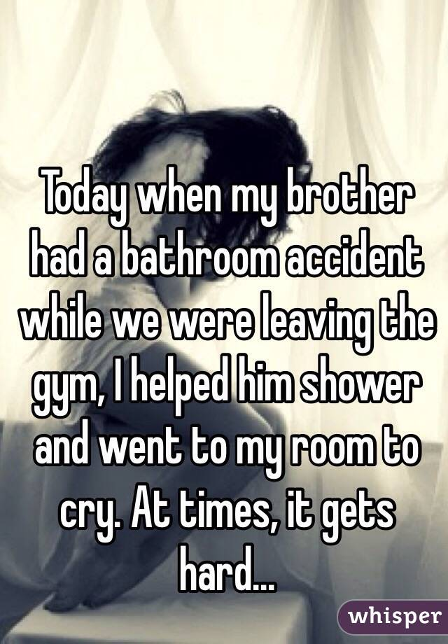 Today when my brother had a bathroom accident while we were leaving the gym, I helped him shower and went to my room to cry. At times, it gets hard...