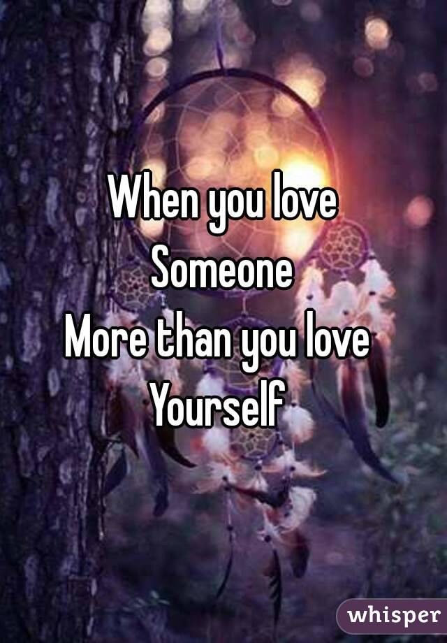 When you love Someone More than you love  Yourself