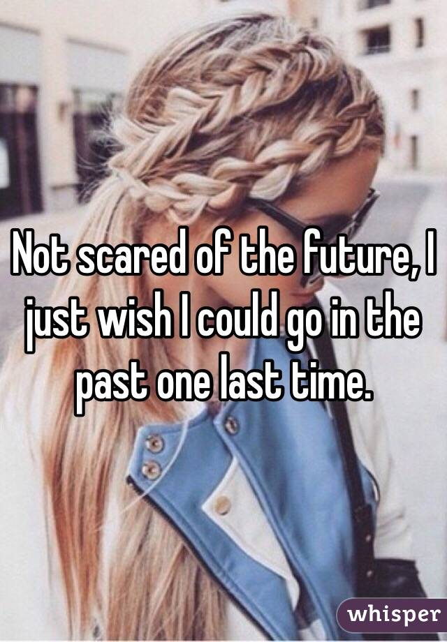 Not scared of the future, I just wish I could go in the past one last time.
