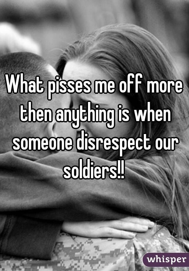 What pisses me off more then anything is when someone disrespect our soldiers!!
